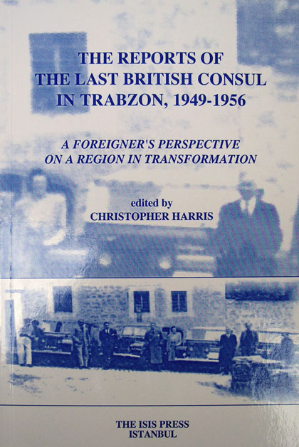 REPORTS OF THE LAST BRITISH CONSUL IN TRABZON, 1949-1956. A Foreigner's Perspective on a Region in Transformation edited by Christopher Harris