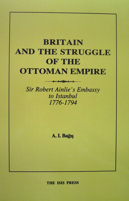 BRITAIN AND THE STRUGGLE FOR THE OTTOMAN EMPIRE. Sir Robert Ainslie's Embassy to Istanbul 1776-1794 (With a Preface by) Prof. M. S. Anderson