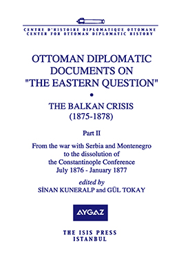 "OTTOMAN DIPLOMATIC DOCUMENTS ON ""THE EASTERN QUESTION"" VIII THE BALKAN CRISIS 1875-1878 Part two From the war with Serbia and Montenegro to the dissolution of the Constantinople Conference July 1876 - January 1877"