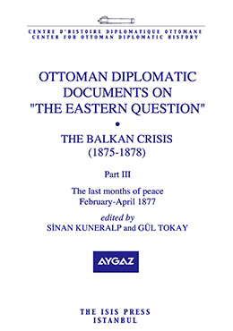 "OTTOMAN DIPLOMATIC DOCUMENTS ON ""THE EASTERN QUESTION"" IX THE BALKAN CRISIS 1875-1878 Part three The last months of peace February-April 1878"