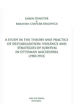 A STUDY IN THE THEORY AND PRACTICE OF DESTABILIZATION: VIOLENCE AND STRATEGIES OF SURVIVAL IN OTTOMAN MACEDONIA (1903-1913)
