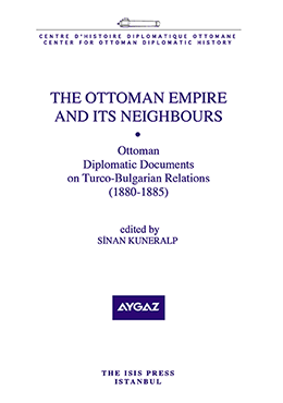 THE OTTOMAN EMPIRE  AND ITS NEIGHBOURS OTTOMAN DIPLOMATIC DOCUMENTS ON TURCO BULGARIAN RELATIONS (1880-1885)