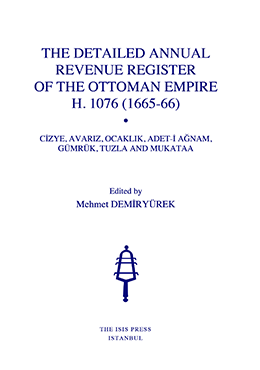 THE DETAILED ANNUAL REVENUE REGISTER OF THE OTTOMAN EMPIRE H. 1076 (1665-66) CİZYE, AVARIZ, OCAKLIK, ADET-İ AĞNAM, GÜMRÜK, TUZLA AND MUKATAA