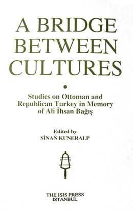 A BRIDGE BETWEEN CULTURES Studies on Ottoman and Republican Turkey in Memory of Ali İhsan Bağış Edited by Sinan KUNERALP
