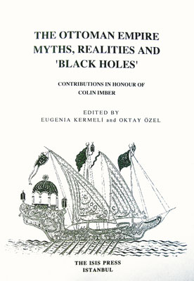 THE OTTOMAN EMPIRE: MYTHS, REALITIES AND 'BLACK HOLES' Contributions in honour of Colin Imber