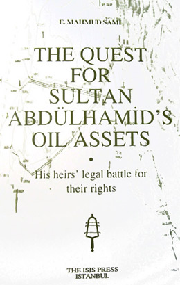 THE QUEST FOR SULTAN ABDÜLHAMİD'S OIL ASSETS His heirs' legal battle for their rights