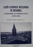 LATIN CATHOLIC BUILDINGS IN ISTANBUL. A HISTORICAL PERSPECTIVE (1839-1923) (translated by �elen Birkan)